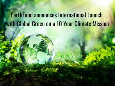EarthFund Announces International Launch With Global Green On A 10 Year Climate Mission